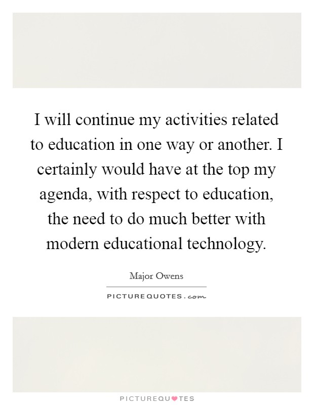 I will continue my activities related to education in one way or another. I certainly would have at the top my agenda, with respect to education, the need to do much better with modern educational technology Picture Quote #1