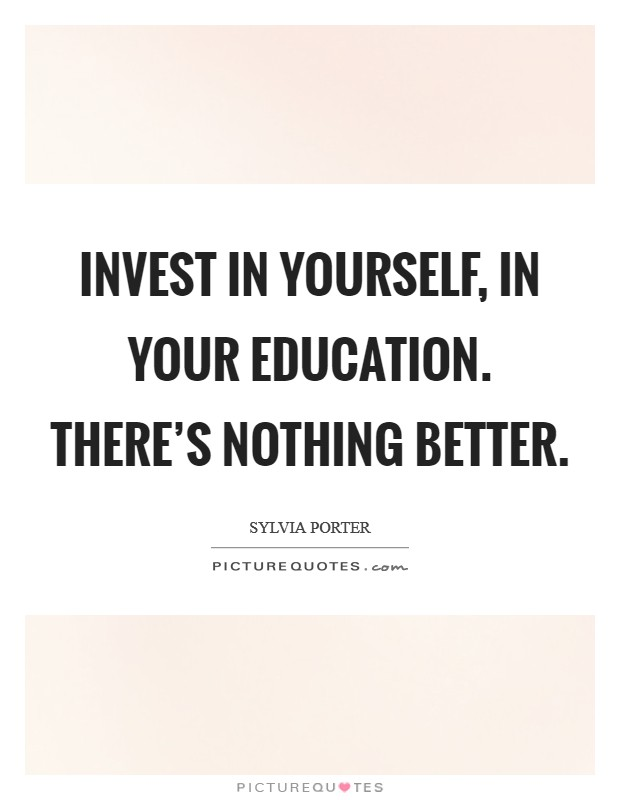 Invest in yourself, in your education. There's nothing better Picture Quote #1