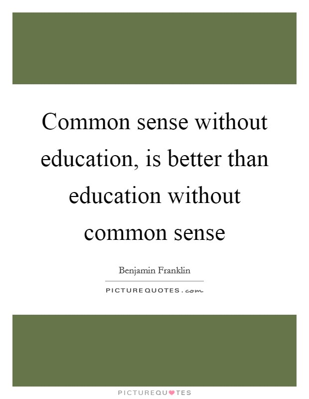Common sense without education, is better than education without common sense Picture Quote #1