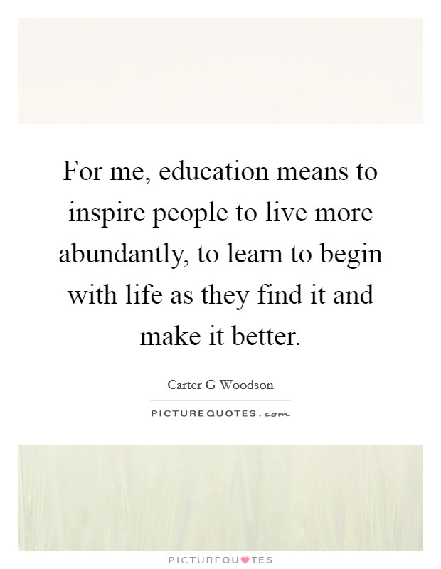 For me, education means to inspire people to live more abundantly, to learn to begin with life as they find it and make it better Picture Quote #1