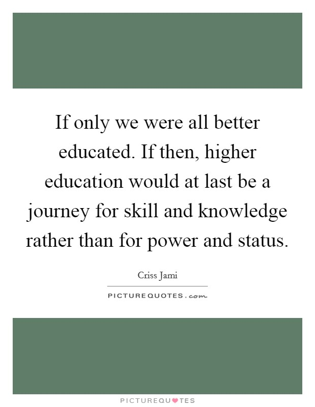 If only we were all better educated. If then, higher education would at last be a journey for skill and knowledge rather than for power and status Picture Quote #1