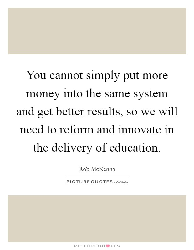 You cannot simply put more money into the same system and get better results, so we will need to reform and innovate in the delivery of education Picture Quote #1