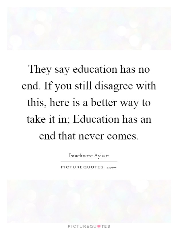 They say education has no end. If you still disagree with this, here is a better way to take it in; Education has an end that never comes Picture Quote #1