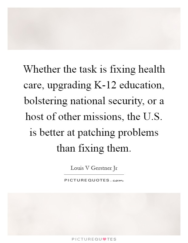 Whether the task is fixing health care, upgrading K-12 education, bolstering national security, or a host of other missions, the U.S. is better at patching problems than fixing them Picture Quote #1