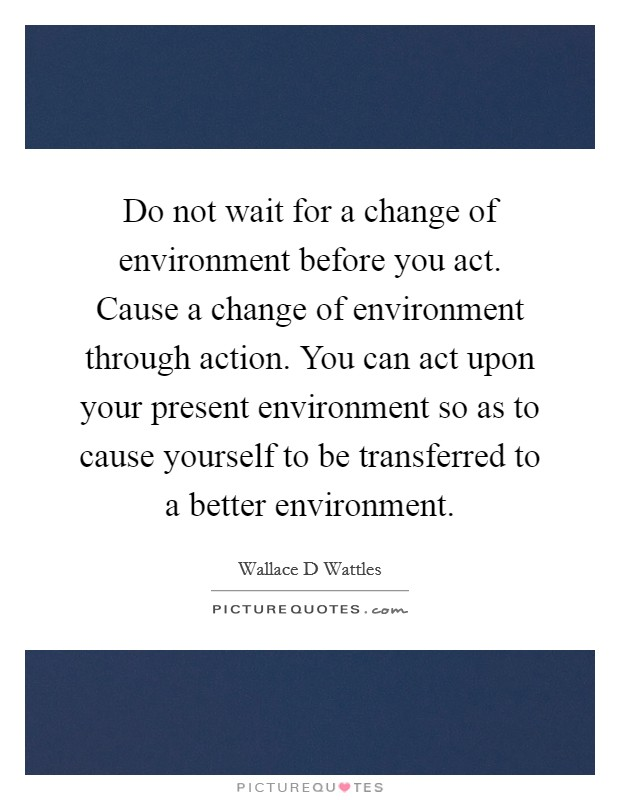 Do not wait for a change of environment before you act. Cause a change of environment through action. You can act upon your present environment so as to cause yourself to be transferred to a better environment Picture Quote #1