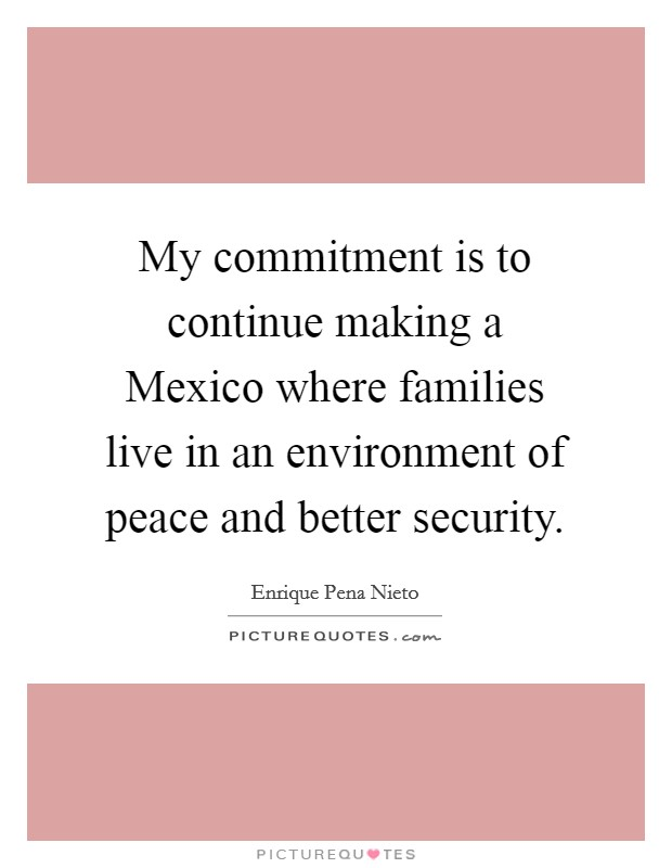 My commitment is to continue making a Mexico where families live in an environment of peace and better security Picture Quote #1