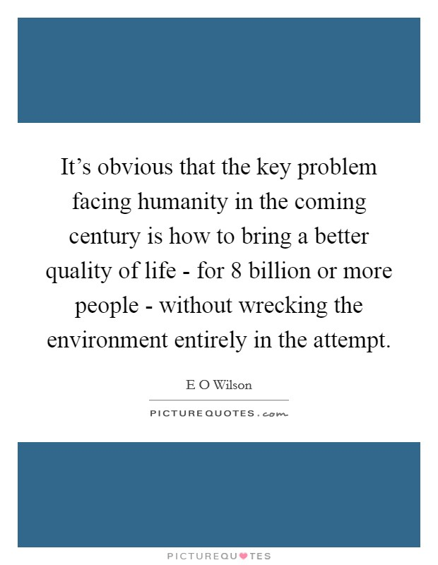 It's obvious that the key problem facing humanity in the coming century is how to bring a better quality of life - for 8 billion or more people - without wrecking the environment entirely in the attempt Picture Quote #1