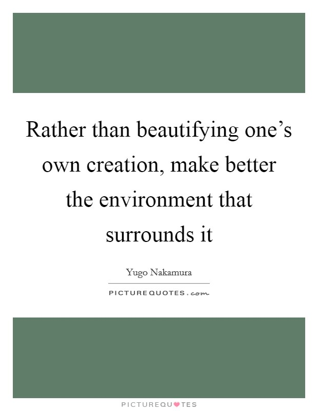 Rather than beautifying one's own creation, make better the environment that surrounds it Picture Quote #1