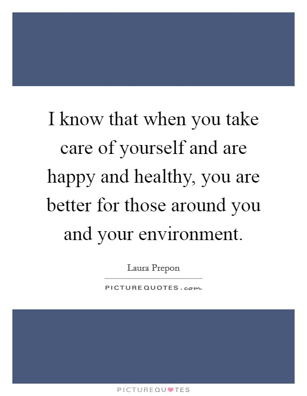 I know that when you take care of yourself and are happy and healthy, you are better for those around you and your environment Picture Quote #1