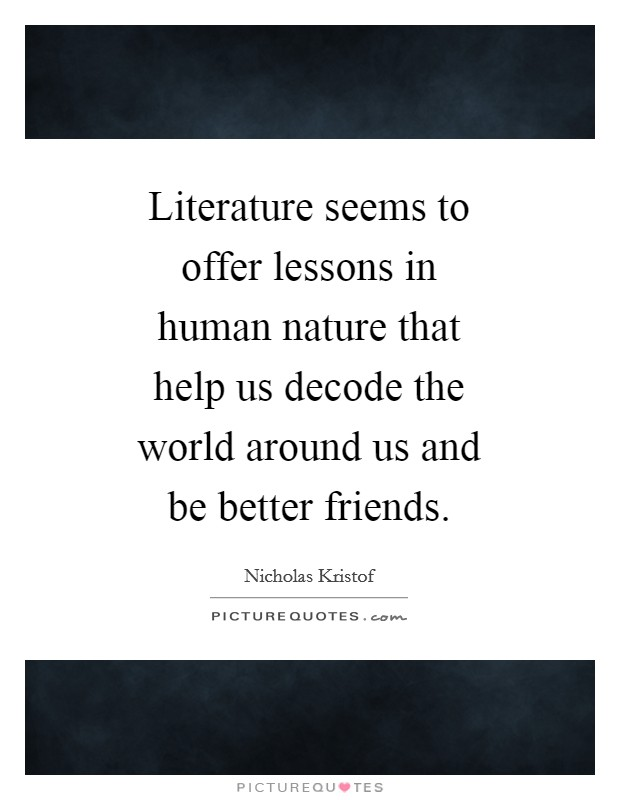 Literature seems to offer lessons in human nature that help us decode the world around us and be better friends Picture Quote #1