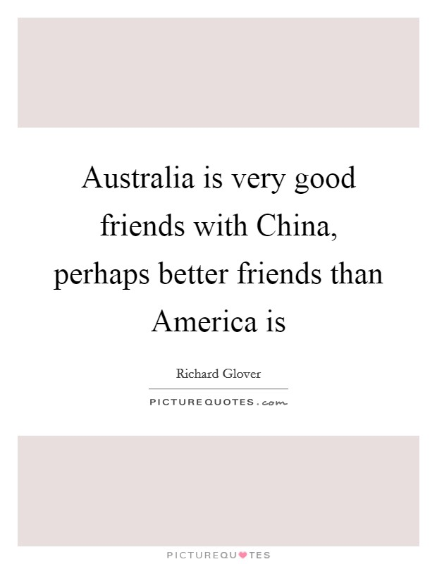 Australia is very good friends with China, perhaps better friends than America is Picture Quote #1