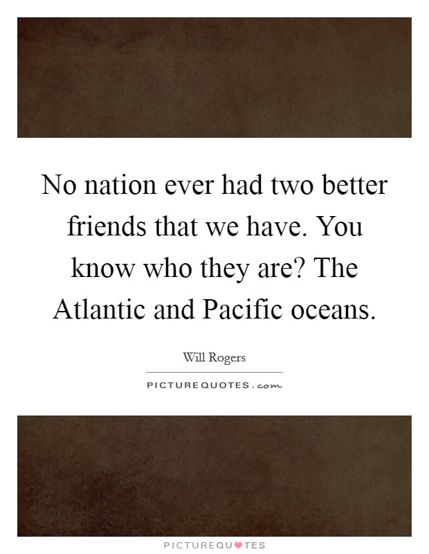 No nation ever had two better friends that we have. You know who they are? The Atlantic and Pacific oceans Picture Quote #1