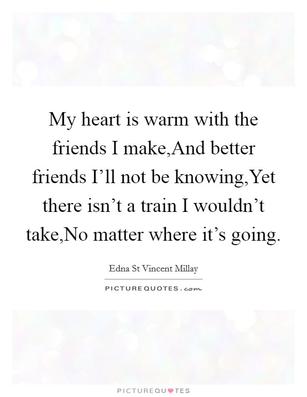 My heart is warm with the friends I make,And better friends I'll not be knowing,Yet there isn't a train I wouldn't take,No matter where it's going Picture Quote #1