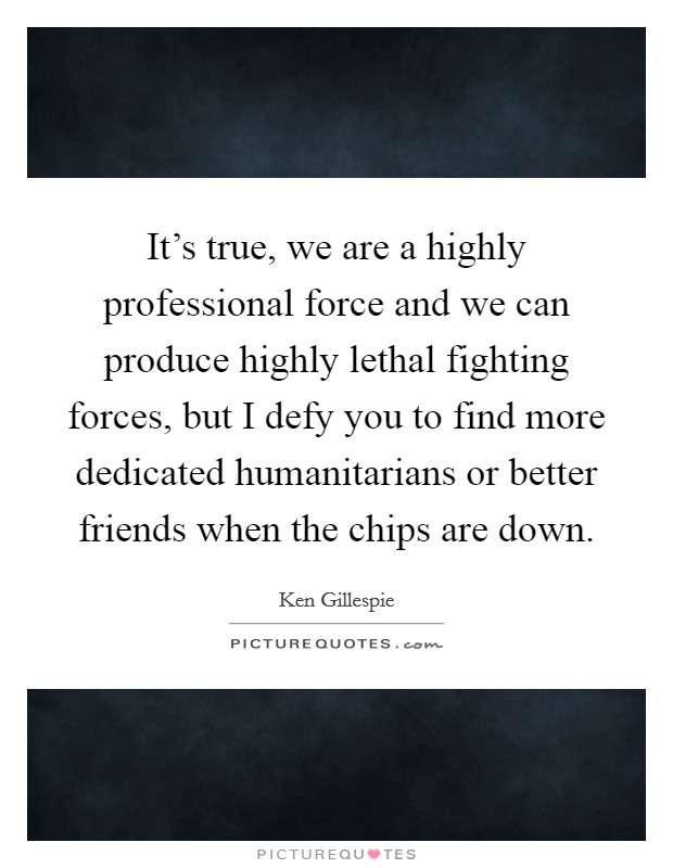 It's true, we are a highly professional force and we can produce highly lethal fighting forces, but I defy you to find more dedicated humanitarians or better friends when the chips are down Picture Quote #1