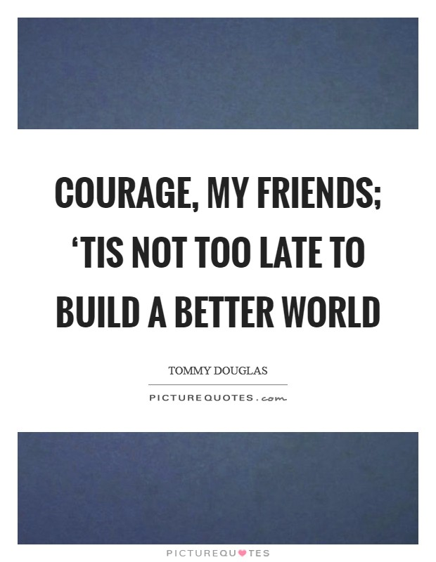 Courage, my friends; 'tis not too late to build a better world Picture Quote #1