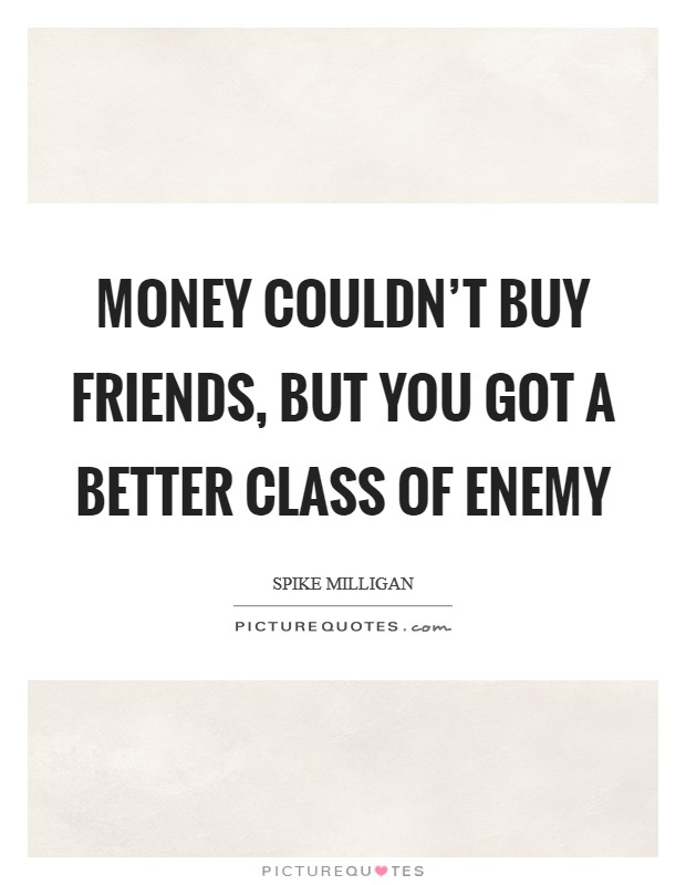 Money couldn't buy friends, but you got a better class of enemy Picture Quote #1
