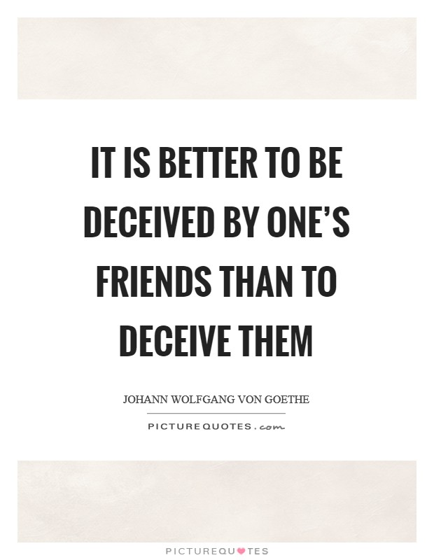 It is better to be deceived by one's friends than to deceive them Picture Quote #1