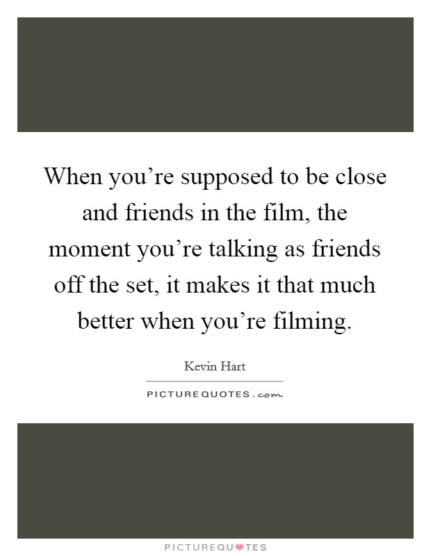 When you're supposed to be close and friends in the film, the moment you're talking as friends off the set, it makes it that much better when you're filming Picture Quote #1