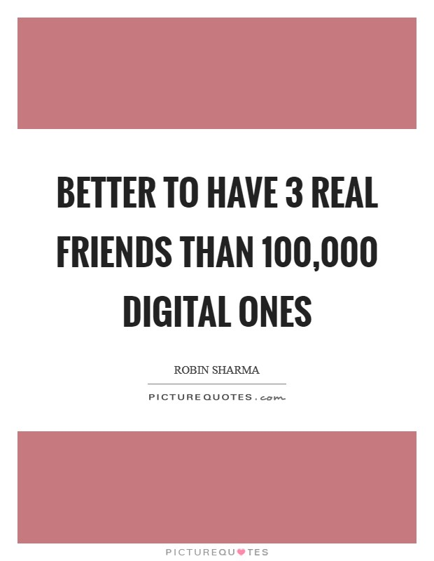 Better to have 3 real friends than 100,000 digital ones Picture Quote #1