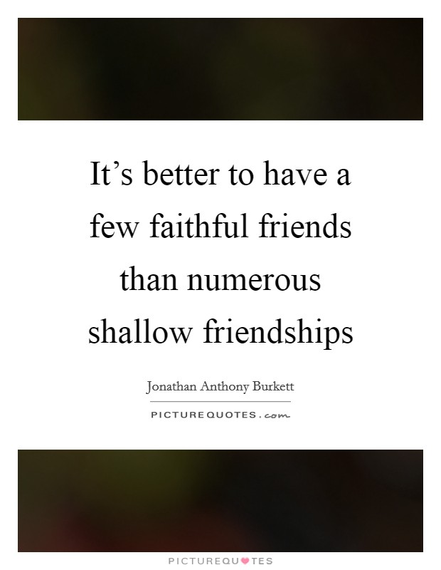 It's better to have a few faithful friends than numerous shallow friendships Picture Quote #1