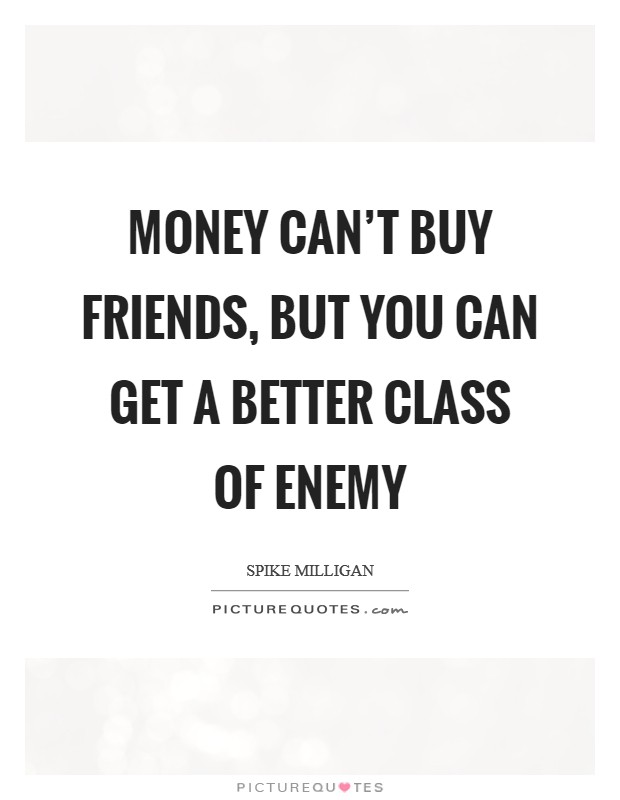 Money can't buy friends, but you can get a better class of enemy Picture Quote #1
