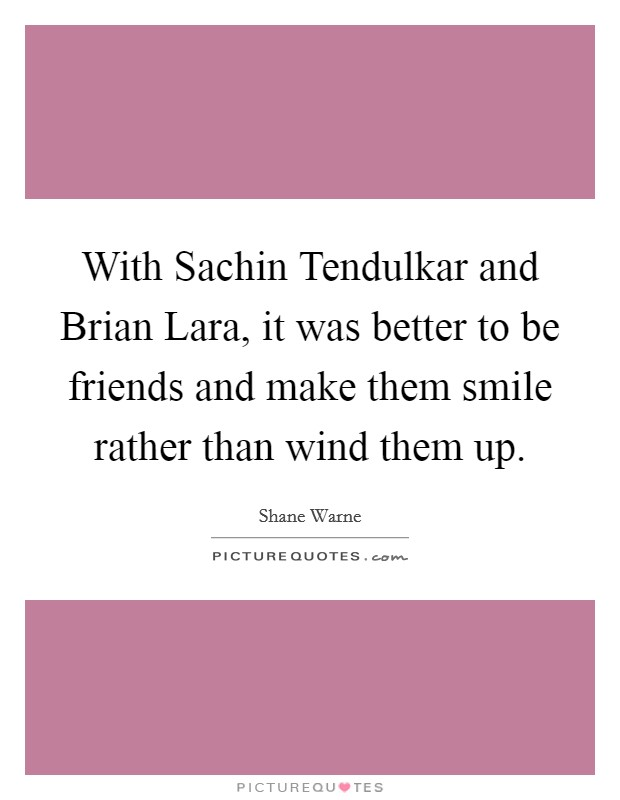 With Sachin Tendulkar and Brian Lara, it was better to be friends and make them smile rather than wind them up Picture Quote #1