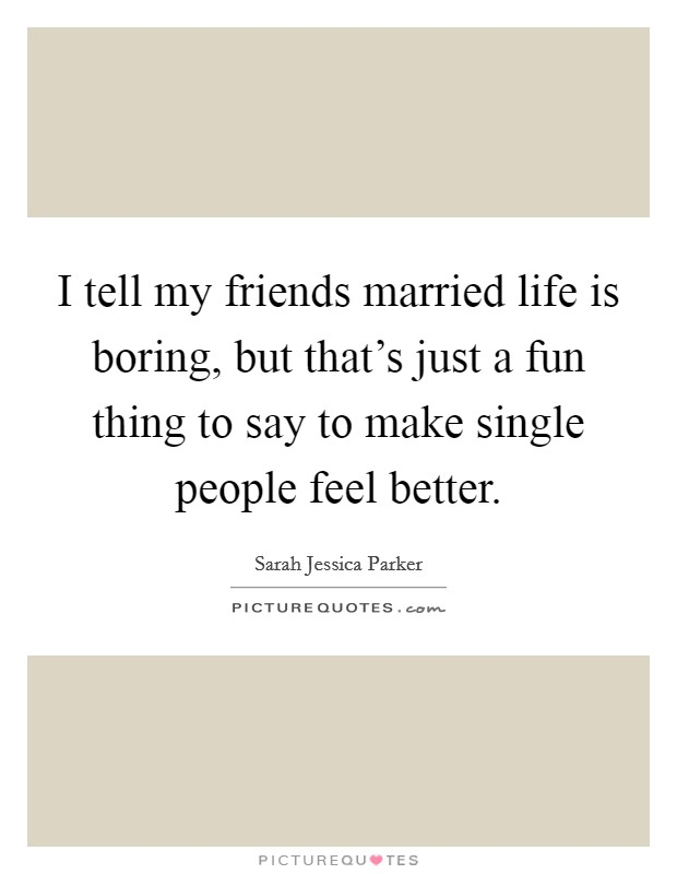 I tell my friends married life is boring, but that's just a fun thing to say to make single people feel better Picture Quote #1