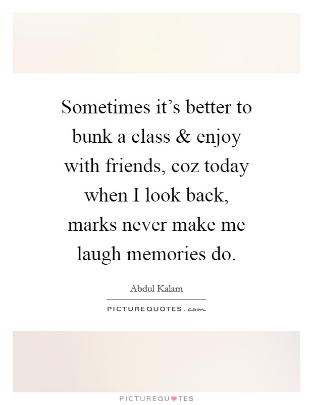 Sometimes it's better to bunk a class and enjoy with friends, coz today when I look back, marks never make me laugh memories do Picture Quote #1
