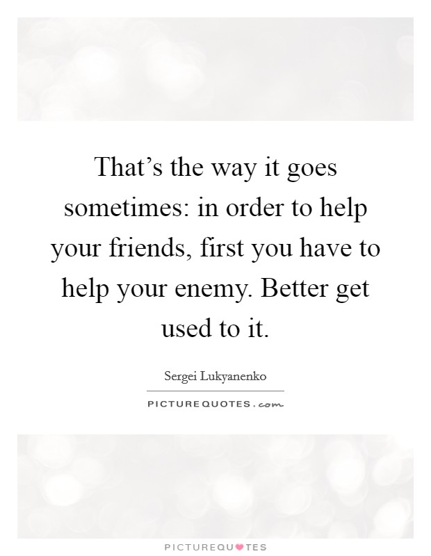 That's the way it goes sometimes: in order to help your friends, first you have to help your enemy. Better get used to it Picture Quote #1