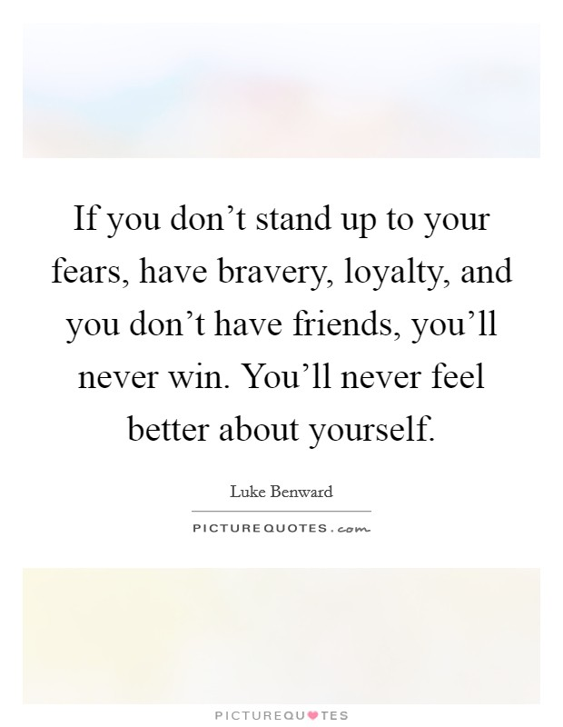 If you don't stand up to your fears, have bravery, loyalty, and you don't have friends, you'll never win. You'll never feel better about yourself Picture Quote #1
