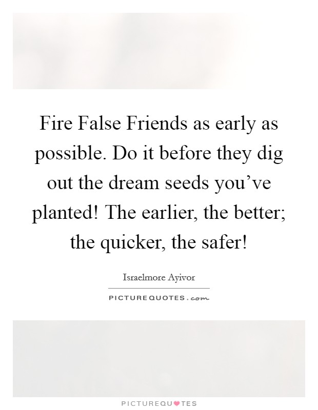 Fire False Friends as early as possible. Do it before they dig out the dream seeds you've planted! The earlier, the better; the quicker, the safer! Picture Quote #1
