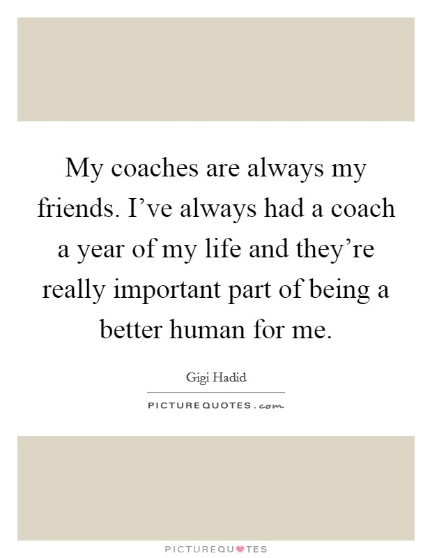 My coaches are always my friends. I've always had a coach a year of my life and they're really important part of being a better human for me Picture Quote #1