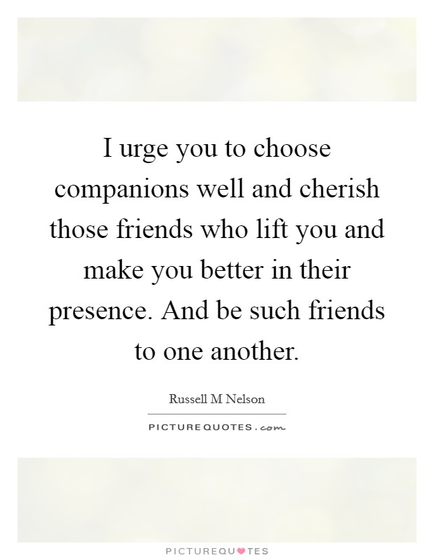I urge you to choose companions well and cherish those friends who lift you and make you better in their presence. And be such friends to one another Picture Quote #1