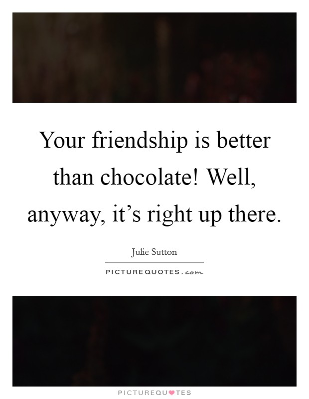 Your friendship is better than chocolate! Well, anyway, it's right up there Picture Quote #1