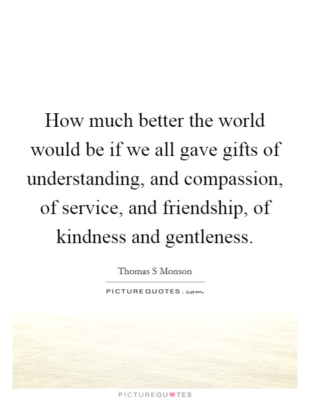 How much better the world would be if we all gave gifts of understanding, and compassion, of service, and friendship, of kindness and gentleness Picture Quote #1
