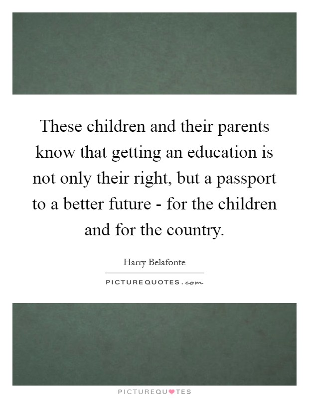 These children and their parents know that getting an education is not only their right, but a passport to a better future - for the children and for the country Picture Quote #1