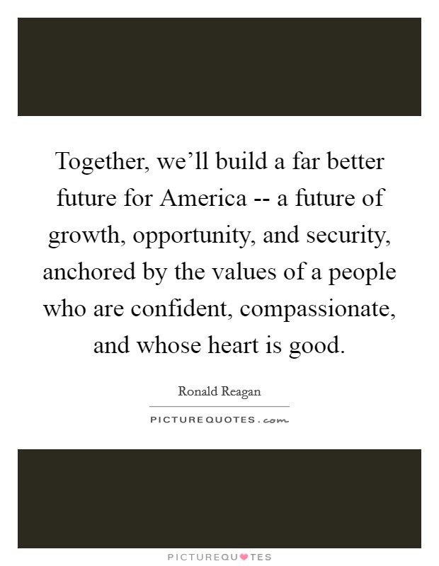 Together, we'll build a far better future for America -- a future of growth, opportunity, and security, anchored by the values of a people who are confident, compassionate, and whose heart is good Picture Quote #1