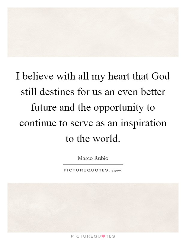 I believe with all my heart that God still destines for us an even better future and the opportunity to continue to serve as an inspiration to the world Picture Quote #1