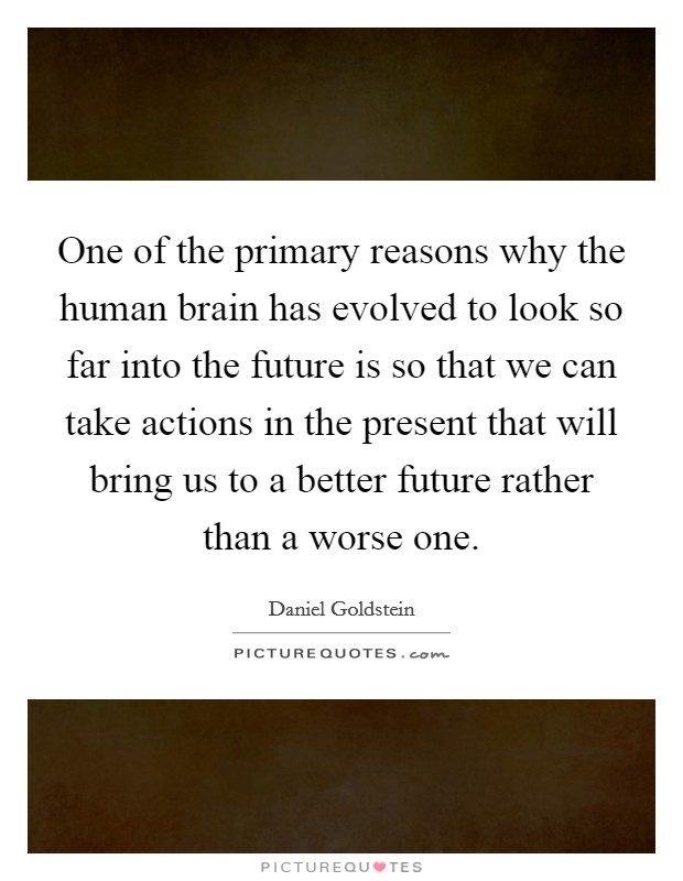 One of the primary reasons why the human brain has evolved to look so far into the future is so that we can take actions in the present that will bring us to a better future rather than a worse one Picture Quote #1