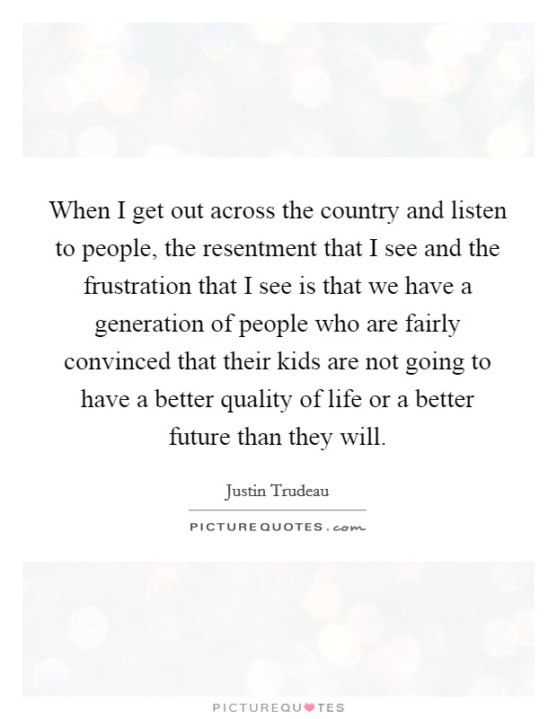 When I get out across the country and listen to people, the resentment that I see and the frustration that I see is that we have a generation of people who are fairly convinced that their kids are not going to have a better quality of life or a better future than they will Picture Quote #1
