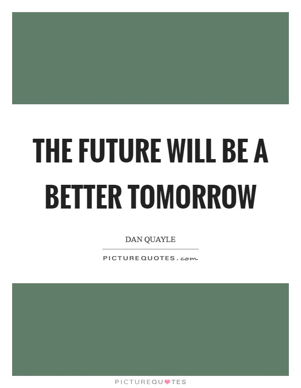 The future will be a better tomorrow Picture Quote #1