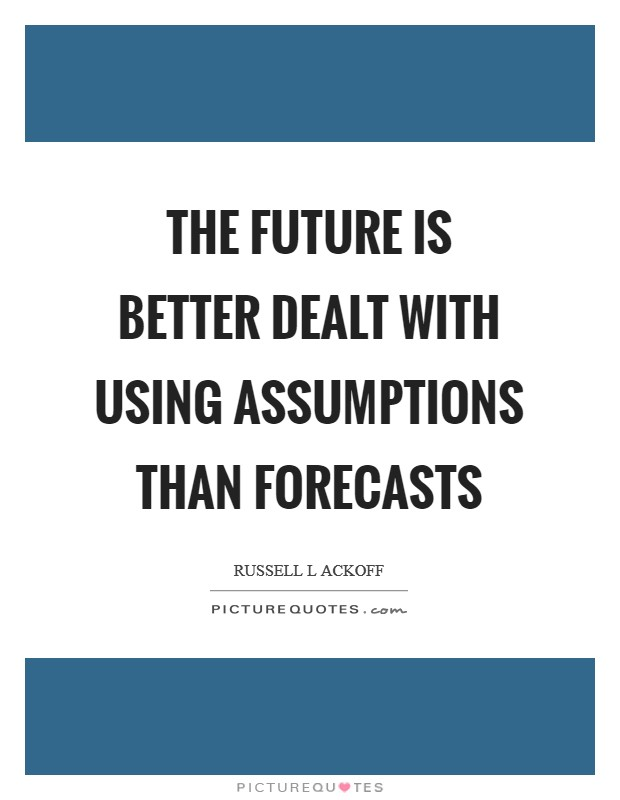 The future is better dealt with using assumptions than forecasts Picture Quote #1