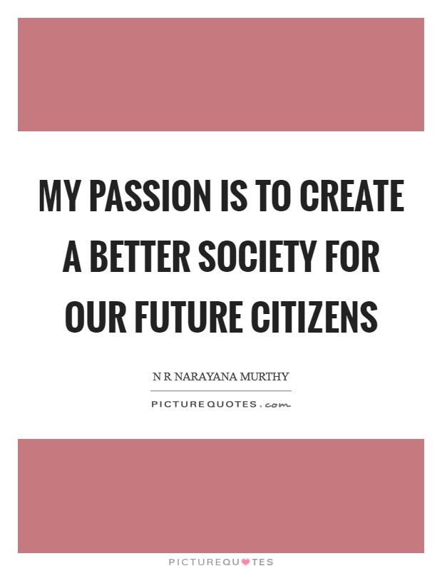 My passion is to create a better society for our future citizens Picture Quote #1