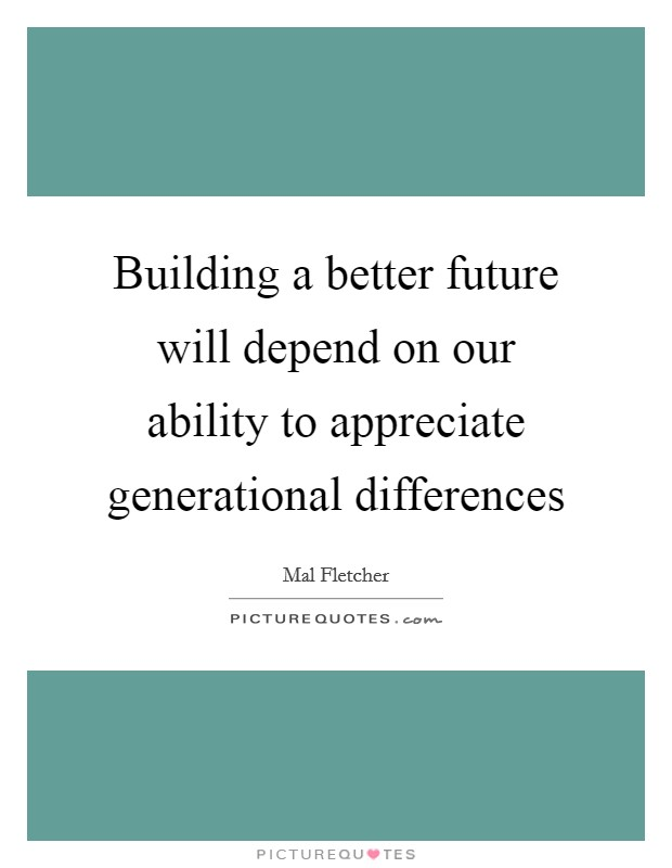 Building a better future will depend on our ability to appreciate generational differences Picture Quote #1