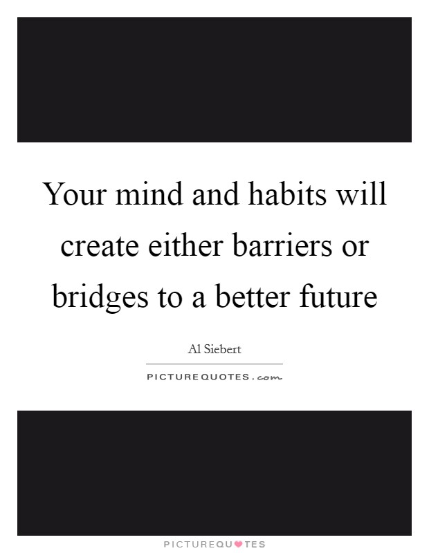 Your mind and habits will create either barriers or bridges to a better future Picture Quote #1