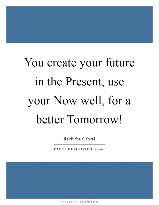 You create your future in the Present, use your Now well, for a better Tomorrow! Picture Quote #1