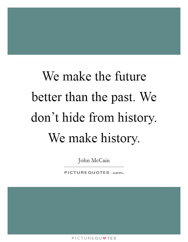 We make the future better than the past. We don't hide from history. We make history Picture Quote #1