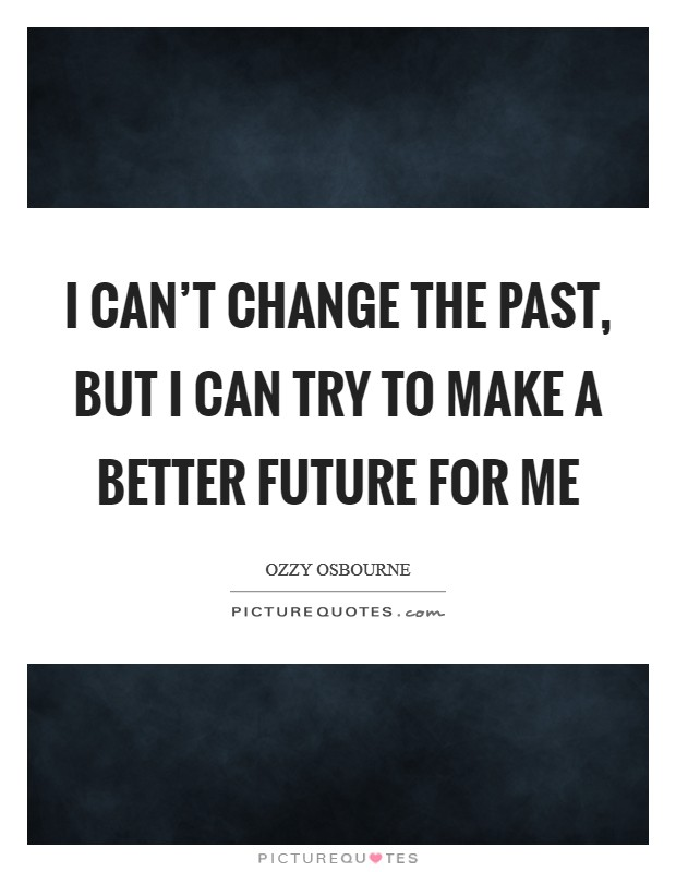 I can't change the past, but I can try to make a better future for me Picture Quote #1