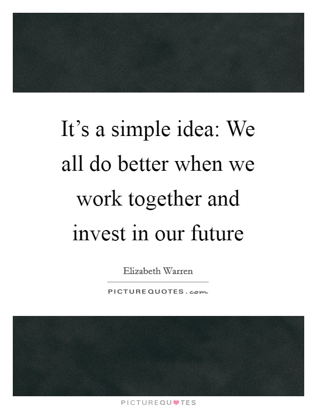 It's a simple idea: We all do better when we work together and invest in our future Picture Quote #1