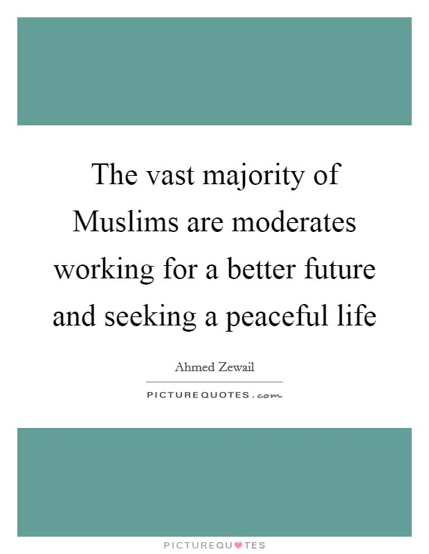 The vast majority of Muslims are moderates working for a better future and seeking a peaceful life Picture Quote #1